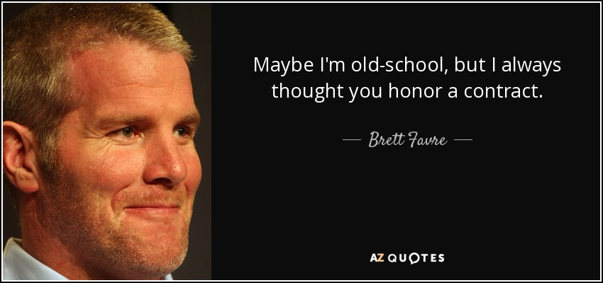 Maybe I'm old-school, but I always thought you honor a contract. - Brett Favre