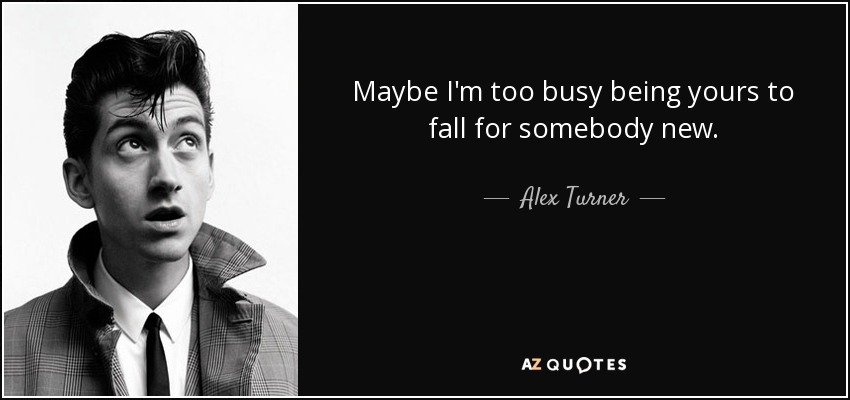Maybe I'm too busy being yours to fall for somebody new. - Alex Turner