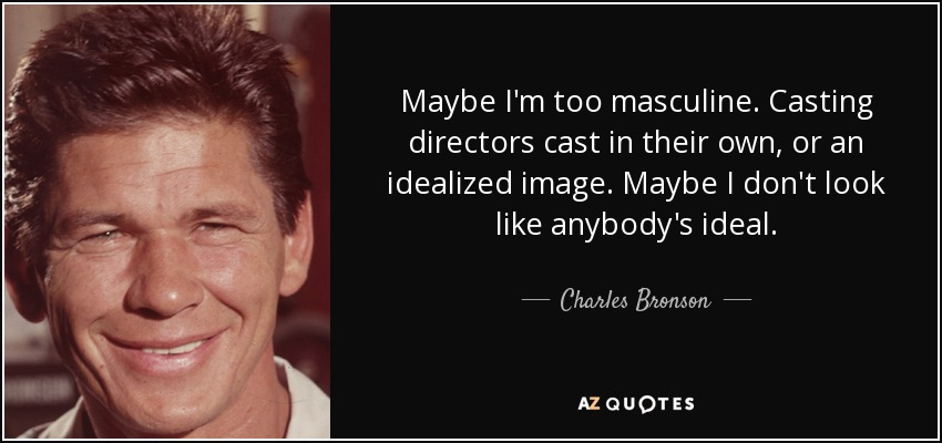 Maybe I'm too masculine. Casting directors cast in their own, or an idealized image. Maybe I don't look like anybody's ideal. - Charles Bronson