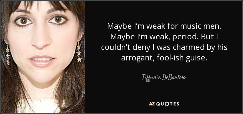 Maybe I'm weak for music men. Maybe I'm weak, period. But I couldn't deny I was charmed by his arrogant, fool-ish guise. - Tiffanie DeBartolo