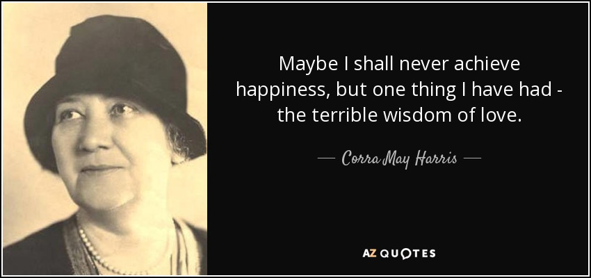 Maybe I shall never achieve happiness, but one thing I have had - the terrible wisdom of love. - Corra May Harris