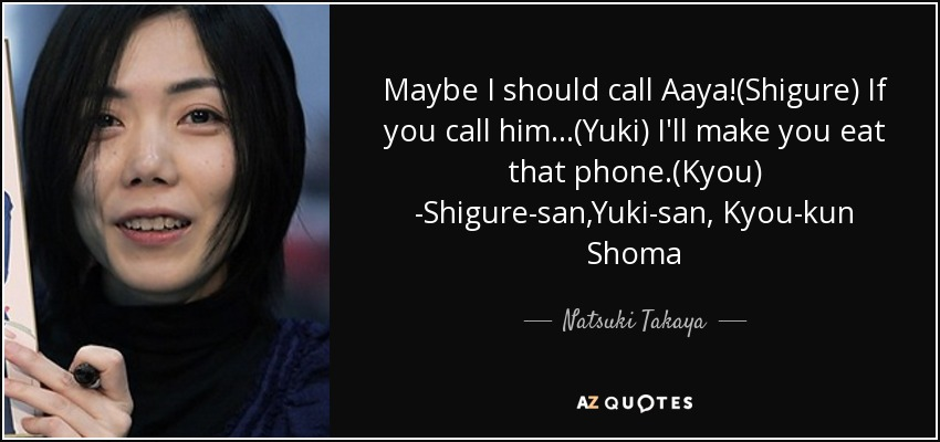 Maybe I should call Aaya!(Shigure) If you call him...(Yuki) I'll make you eat that phone.(Kyou) -Shigure-san,Yuki-san, Kyou-kun Shoma - Natsuki Takaya