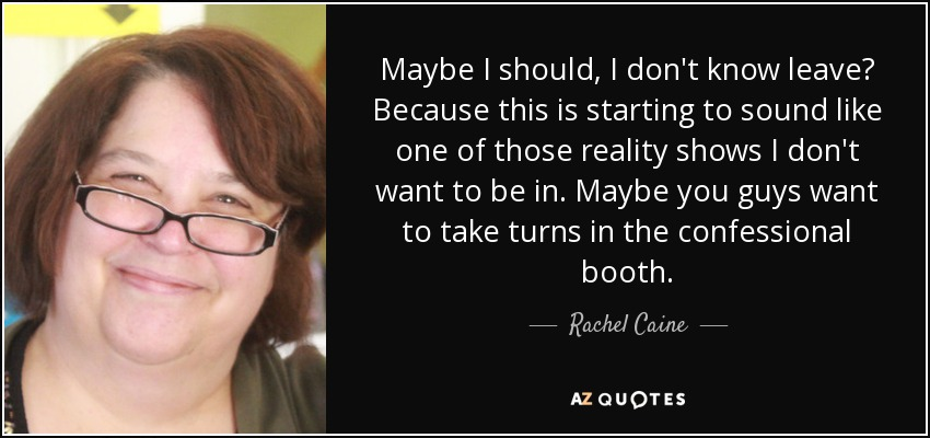 Maybe I should, I don't know leave? Because this is starting to sound like one of those reality shows I don't want to be in. Maybe you guys want to take turns in the confessional booth. - Rachel Caine