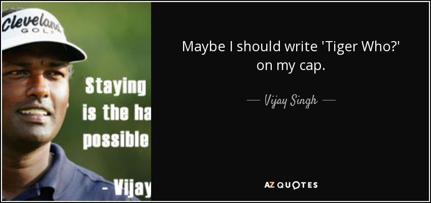Maybe I should write 'Tiger Who?' on my cap. - Vijay Singh