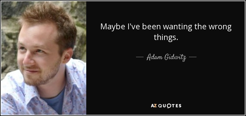 Maybe I've been wanting the wrong things. - Adam Gidwitz
