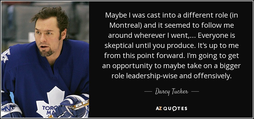 Maybe I was cast into a different role (in Montreal) and it seemed to follow me around wherever I went, ... Everyone is skeptical until you produce. It's up to me from this point forward. I'm going to get an opportunity to maybe take on a bigger role leadership-wise and offensively. - Darcy Tucker