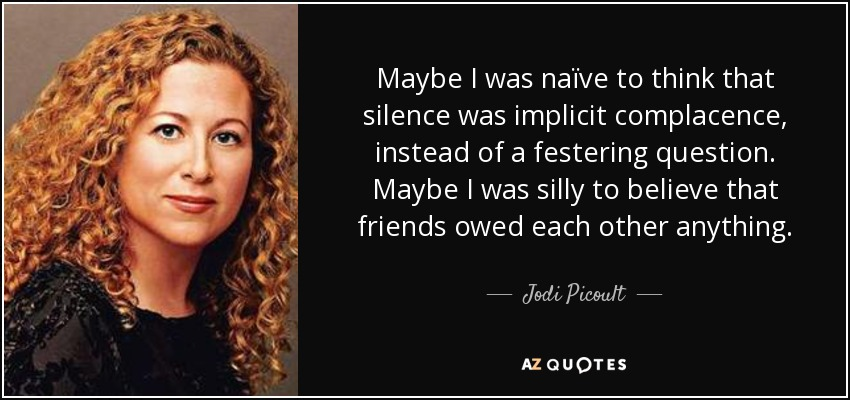 Maybe I was naïve to think that silence was implicit complacence, instead of a festering question. Maybe I was silly to believe that friends owed each other anything. - Jodi Picoult