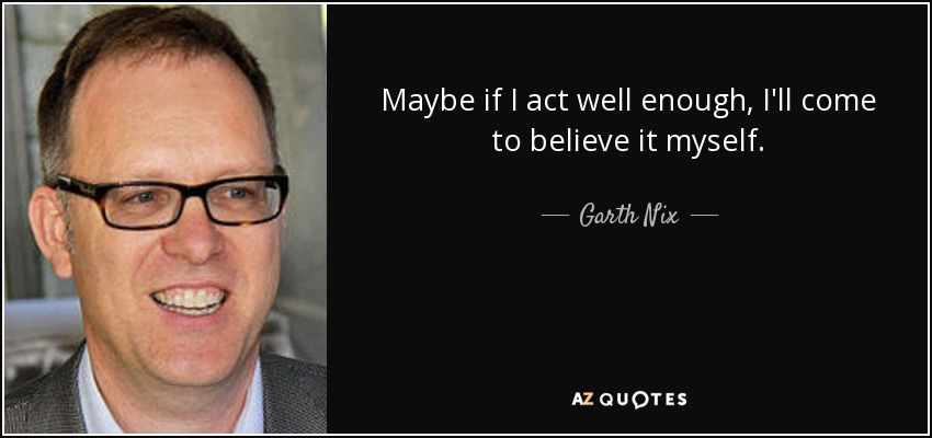 Maybe if I act well enough, I'll come to believe it myself. - Garth Nix