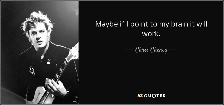 Maybe if I point to my brain it will work. - Chris Cheney