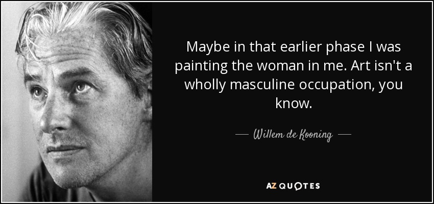 Maybe in that earlier phase I was painting the woman in me. Art isn't a wholly masculine occupation, you know. - Willem de Kooning