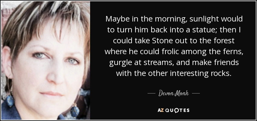 Maybe in the morning, sunlight would to turn him back into a statue; then I could take Stone out to the forest where he could frolic among the ferns, gurgle at streams, and make friends with the other interesting rocks. - Devon Monk