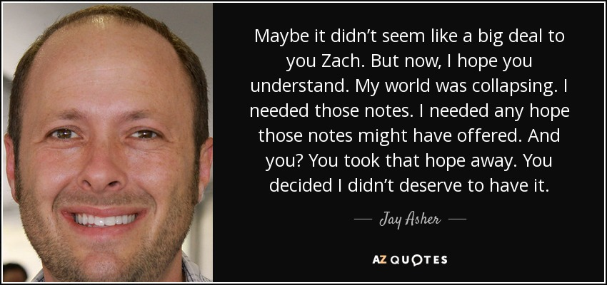 Maybe it didn't seem like a big deal to you Zach. But now, I hope you understand. My world was collapsing. I needed those notes. I needed any hope those notes might have offered. And you? You took that hope away. You decided I didn't deserve to have it. - Jay Asher