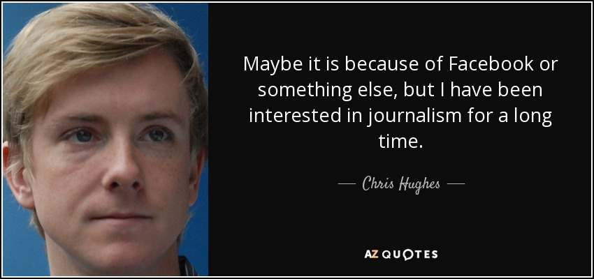 Maybe it is because of Facebook or something else, but I have been interested in journalism for a long time. - Chris Hughes