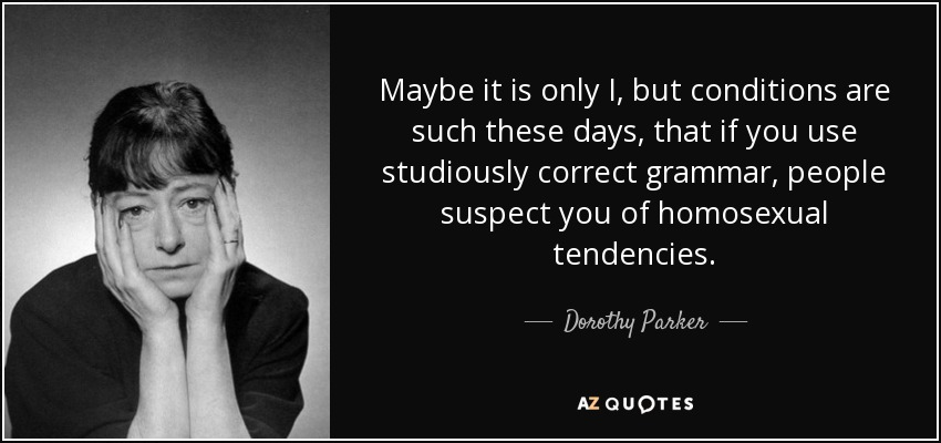 Maybe it is only I, but conditions are such these days, that if you use studiously correct grammar, people suspect you of homosexual tendencies. - Dorothy Parker