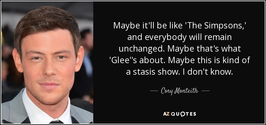 Maybe it'll be like 'The Simpsons,' and everybody will remain unchanged. Maybe that's what 'Glee''s about. Maybe this is kind of a stasis show. I don't know. - Cory Monteith