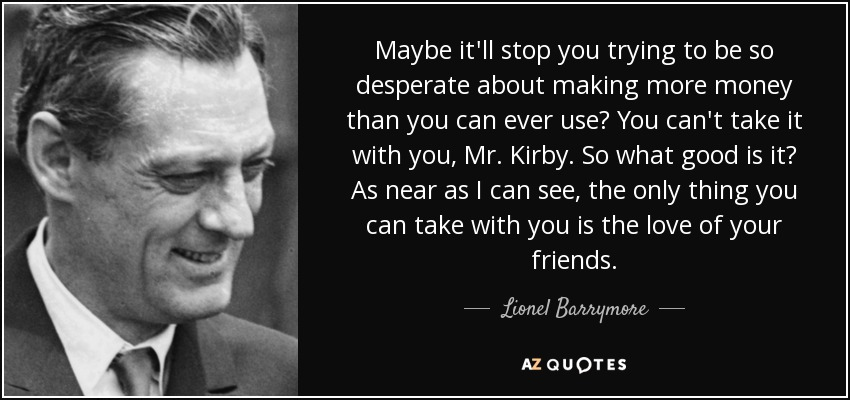 Maybe it'll stop you trying to be so desperate about making more money than you can ever use? You can't take it with you, Mr. Kirby. So what good is it? As near as I can see, the only thing you can take with you is the love of your friends. - Lionel Barrymore