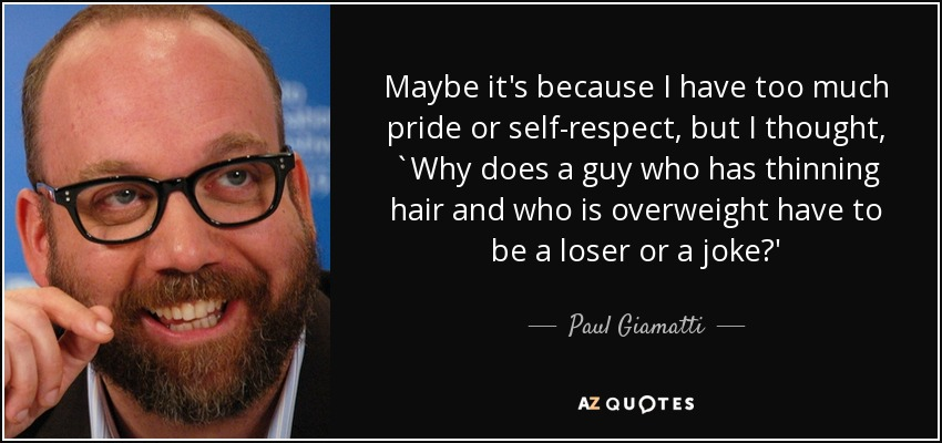 Maybe it's because I have too much pride or self-respect, but I thought, `Why does a guy who has thinning hair and who is overweight have to be a loser or a joke?' - Paul Giamatti