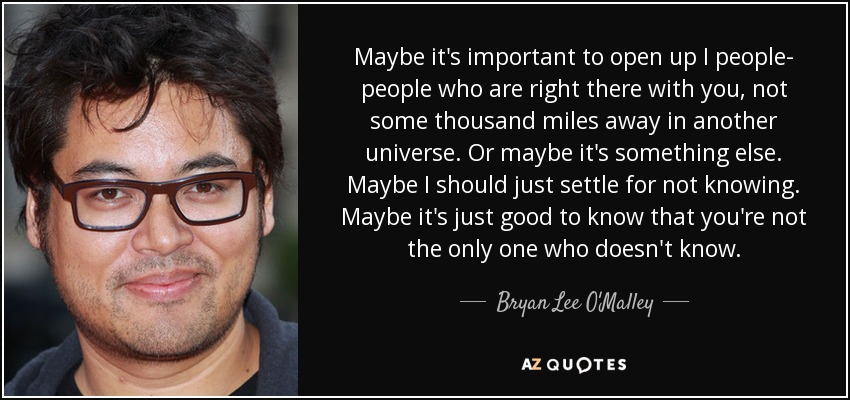 Maybe it's important to open up I people- people who are right there with you, not some thousand miles away in another universe. Or maybe it's something else. Maybe I should just settle for not knowing. Maybe it's just good to know that you're not the only one who doesn't know. - Bryan Lee O'Malley