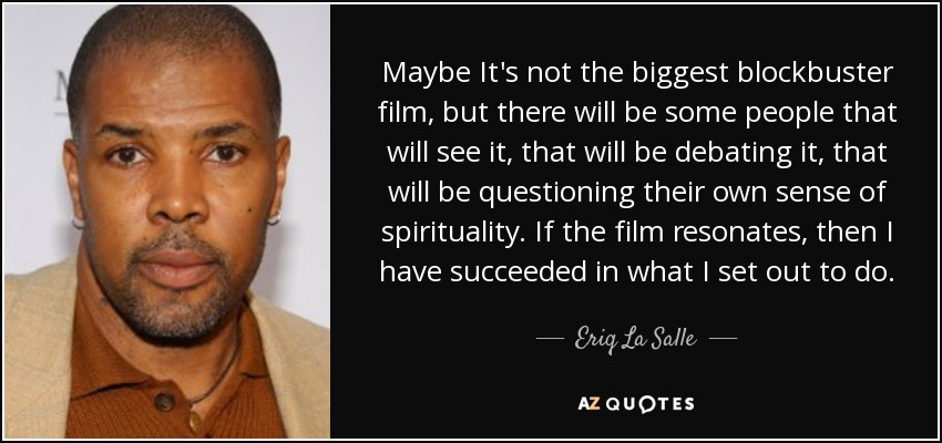 Maybe It's not the biggest blockbuster film, but there will be some people that will see it, that will be debating it, that will be questioning their own sense of spirituality. If the film resonates, then I have succeeded in what I set out to do. - Eriq La Salle