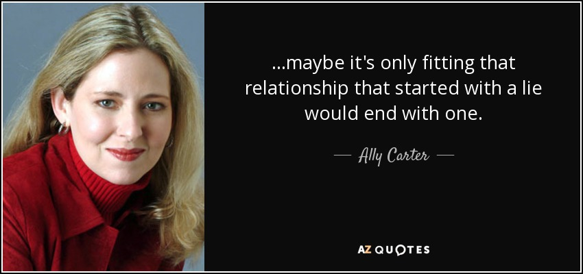 ...maybe it's only fitting that relationship that started with a lie would end with one. - Ally Carter