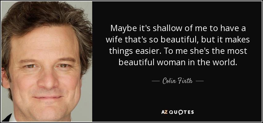 Maybe it's shallow of me to have a wife that's so beautiful, but it makes things easier. To me she's the most beautiful woman in the world. - Colin Firth