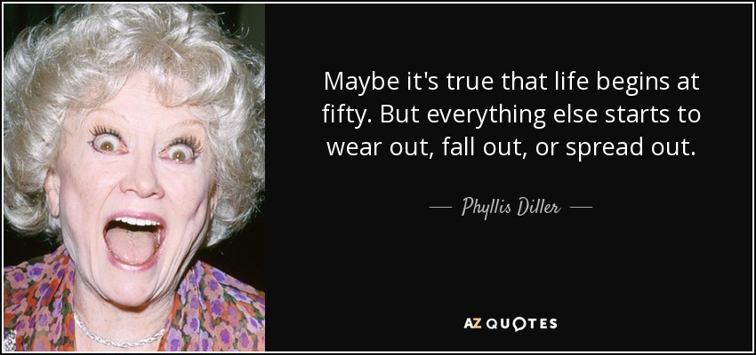 Maybe it's true that life begins at fifty. But everything else starts to wear out, fall out, or spread out. - Phyllis Diller