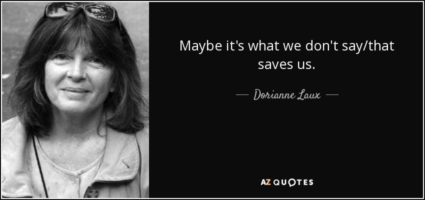 Maybe it's what we don't say/that saves us. - Dorianne Laux