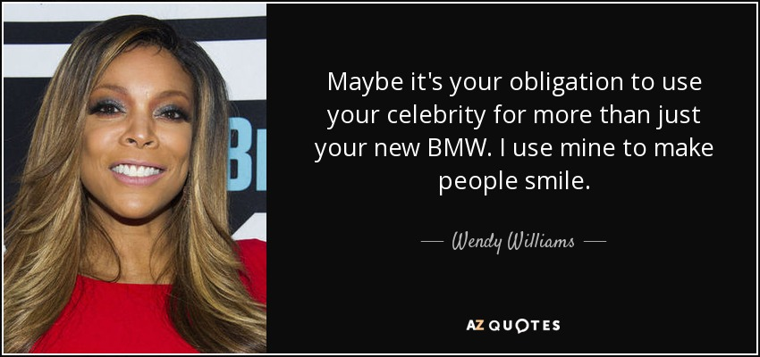 Maybe it's your obligation to use your celebrity for more than just your new BMW. I use mine to make people smile. - Wendy Williams