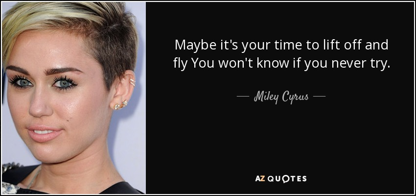 Maybe it's your time to lift off and fly You won't know if you never try. - Miley Cyrus