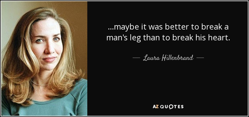 ...maybe it was better to break a man's leg than to break his heart. - Laura Hillenbrand