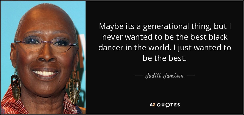 Maybe its a generational thing, but I never wanted to be the best black dancer in the world. I just wanted to be the best. - Judith Jamison