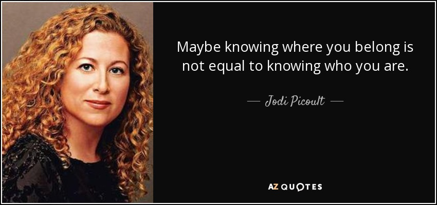 Maybe knowing where you belong is not equal to knowing who you are. - Jodi Picoult