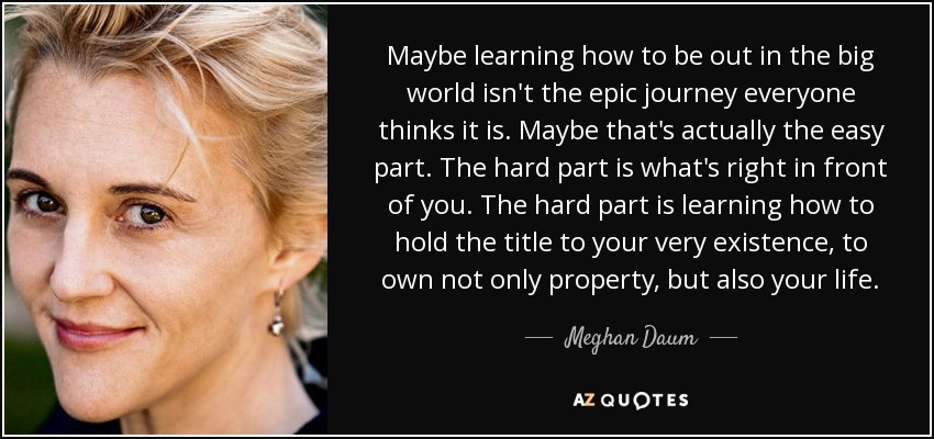 Maybe learning how to be out in the big world isn't the epic journey everyone thinks it is. Maybe that's actually the easy part. The hard part is what's right in front of you. The hard part is learning how to hold the title to your very existence, to own not only property, but also your life. - Meghan Daum