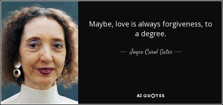 Maybe, love is always forgiveness, to a degree. - Joyce Carol Oates
