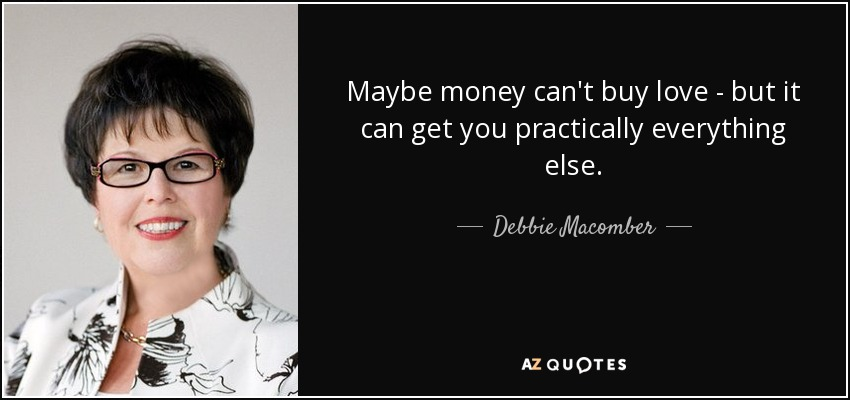 Maybe money can't buy love - but it can get you practically everything else. - Debbie Macomber