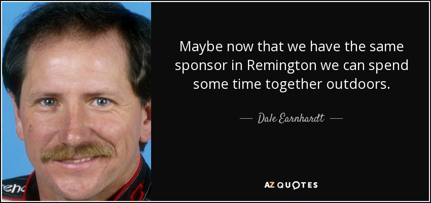 Maybe now that we have the same sponsor in Remington we can spend some time together outdoors. - Dale Earnhardt