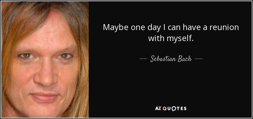 Maybe one day I can have a reunion with myself. - Sebastian Bach