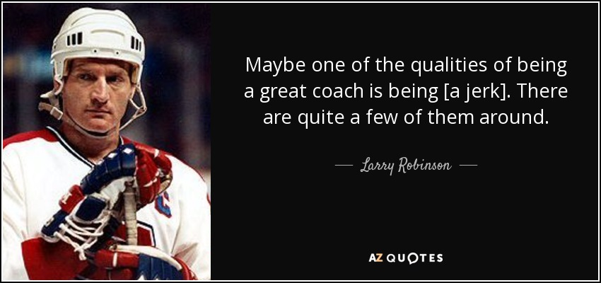 Maybe one of the qualities of being a great coach is being [a jerk]. There are quite a few of them around. - Larry Robinson