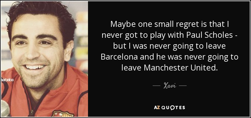 Maybe one small regret is that I never got to play with Paul Scholes - but I was never going to leave Barcelona and he was never going to leave Manchester United. - Xavi