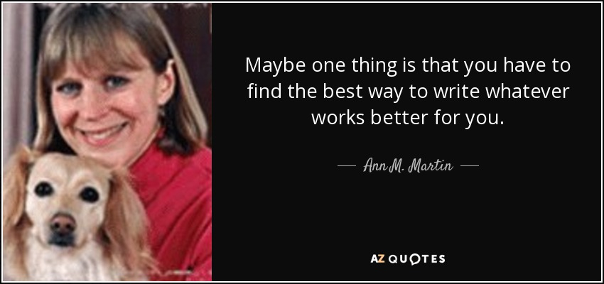 Maybe one thing is that you have to find the best way to write whatever works better for you. - Ann M. Martin