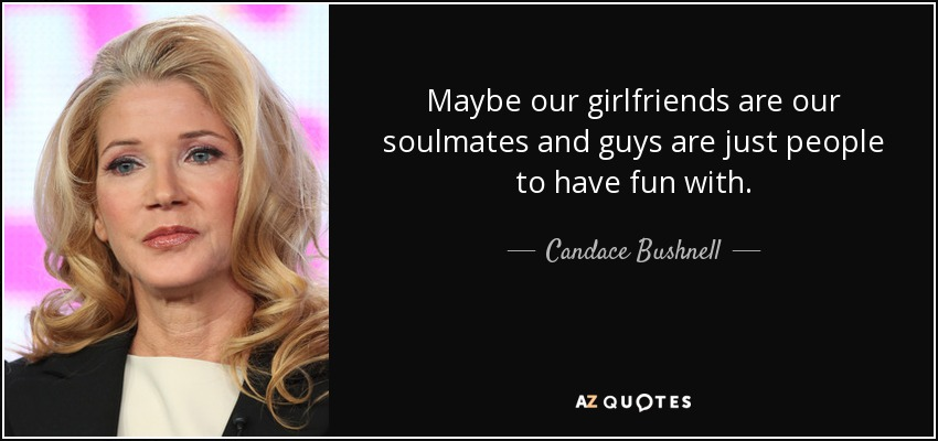 Maybe our girlfriends are our soulmates and guys are just people to have fun with. - Candace Bushnell