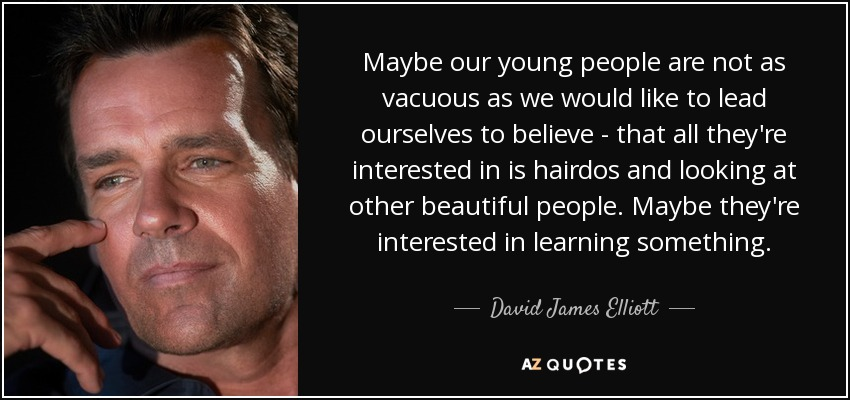 Maybe our young people are not as vacuous as we would like to lead ourselves to believe - that all they're interested in is hairdos and looking at other beautiful people. Maybe they're interested in learning something. - David James Elliott