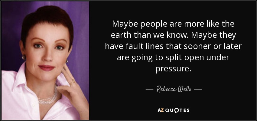 Maybe people are more like the earth than we know. Maybe they have fault lines that sooner or later are going to split open under pressure. - Rebecca Wells