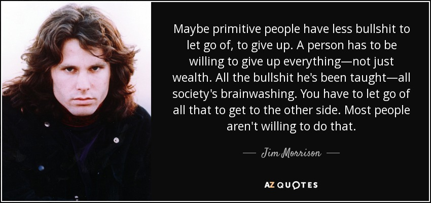 Jim Morrison Quote Maybe Primitive People Have Less Bullshit To Let