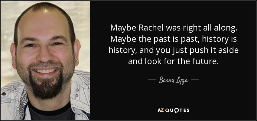 Maybe Rachel was right all along. Maybe the past is past, history is history, and you just push it aside and look for the future. - Barry Lyga