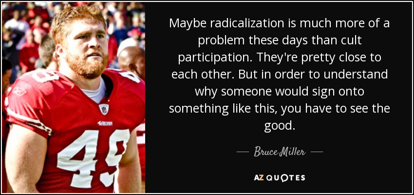 Maybe radicalization is much more of a problem these days than cult participation. They're pretty close to each other. But in order to understand why someone would sign onto something like this, you have to see the good. - Bruce Miller