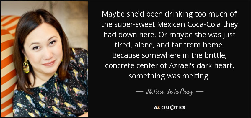 Maybe she'd been drinking too much of the super-sweet Mexican Coca-Cola they had down here. Or maybe she was just tired, alone, and far from home. Because somewhere in the brittle, concrete center of Azrael's dark heart, something was melting. - Melissa de la Cruz