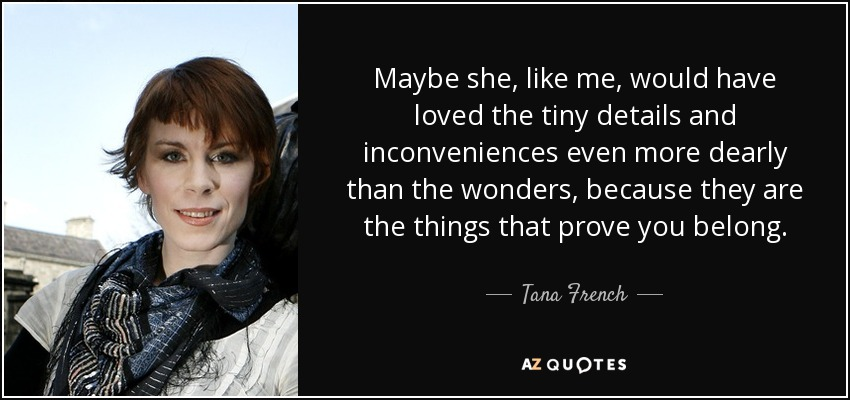 Maybe she, like me, would have loved the tiny details and inconveniences even more dearly than the wonders, because they are the things that prove you belong. - Tana French