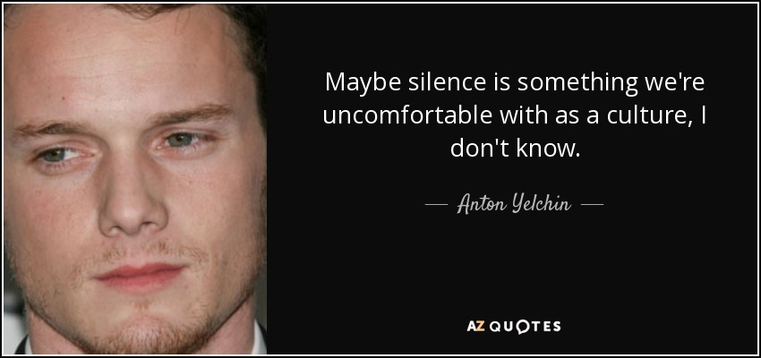 Maybe silence is something we're uncomfortable with as a culture, I don't know. - Anton Yelchin