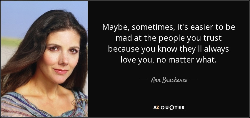 Maybe, sometimes, it's easier to be mad at the people you trust because you know they'll always love you, no matter what. - Ann Brashares